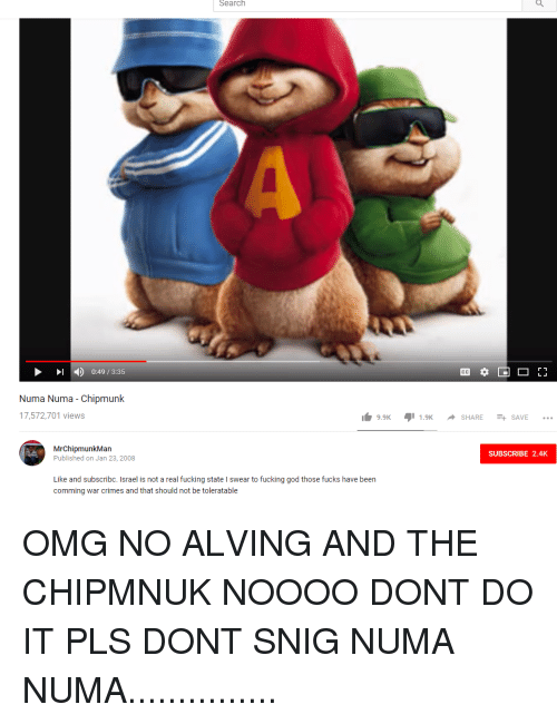 Fucking, God, and Omg: Search  )  0:49 / 3:35  Numa Numa - Chipmunk  17,572,701 views  9.9K.9SHARESAVE..  MrChipmunkMan  Published on Jan 23, 2008  SUBSCRIBE 2.4K  Like and subscribc. Israel is not a real fucking state I swear to fucking god those fucks have been  comming war crimes and that should not be toleratable