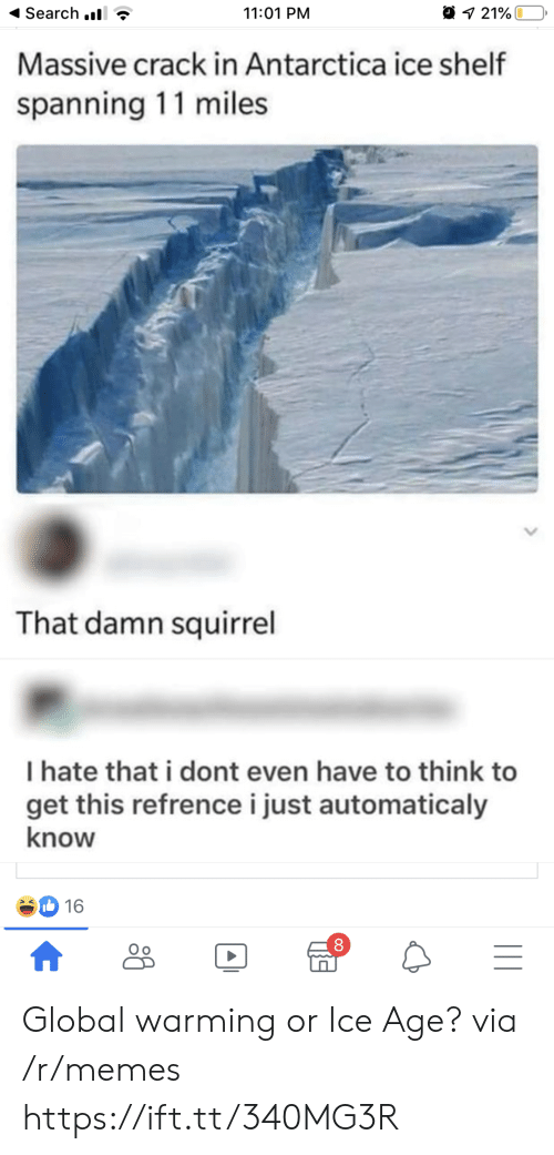 Ice Age: Search .  11:01 PM  21%  Massive crack in Antarctica ice shelf  spanning 11 miles  That damn squirrel  I hate that i dont even have to think to  get this refrencei just automaticaly  know  16  |II  A Global warming or Ice Age? via /r/memes https://ift.tt/340MG3R