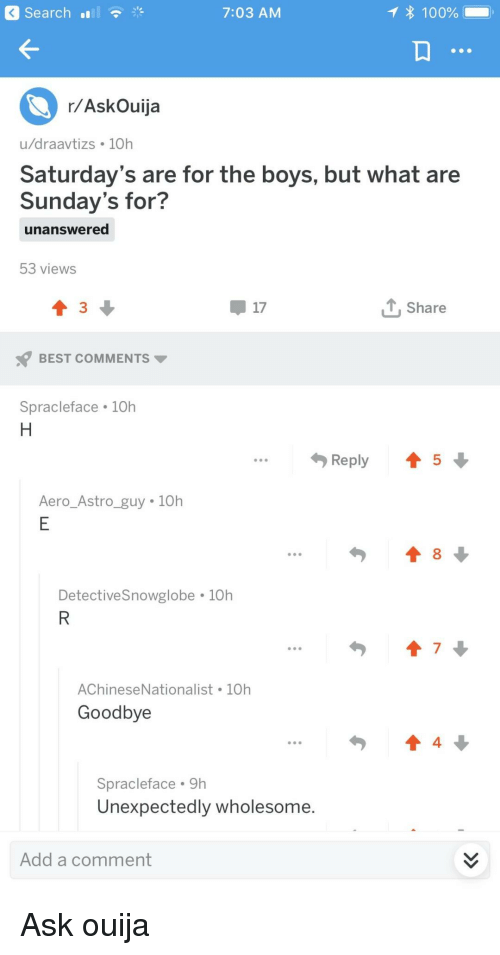 saturdays: Search  7:03 AM  100%  r/AskOuija  u/draavtizs 10h  Saturday's are for the boys, but what are  Sunday's for?  unanswered  53 views  17  T, Share  BEST COMMENTS  Spracleface 10h  Reply 45  Aero Astro guy 10h  DetectiveSnowglobe 10h  7  AChineseNationalist 10h  Goodbye  4  Spracleface 9h  Unexpectedly wholesome.  Add a comment Ask ouija