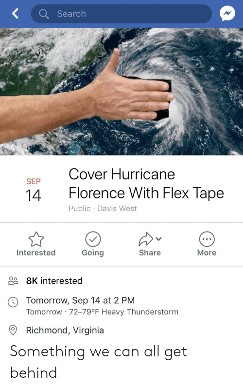Flexing, Hurricane, and Search: Search  Cover Hurricane  SEP  14  Florence With Flex lape  Public Davis West  Interested  Going  Share  More  9 8K interested  O o  Tomorrow, Sep 14 at 2 PM  Tomorrow 72-79°F Heavy Thunderstorm  Richmond, Virginia Something we can all get behind