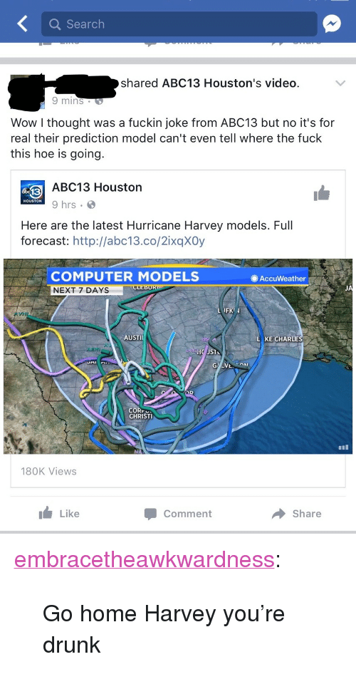 """Hurricane Harvey: Search  shared ABC13 Houston's video.  9 mins  Wow l thought was a fuckin joke from ABC13 but no it's for  real their prediction model can't even tell where the fuck  this hoe is going.  ABC13 Houston  9 hrs  HOUSTON  Here are the latest Hurricane Harvey models. Full  forecast: http://abc13.co/2ixqXOy  COMPUTER MODELS  NEXT 7 DAYS  AccuWeather  JA  FK  VNI  AUSTI  KE CHARLE  CORr  CHRISTI  180K Views  I Like  Comment  → Share <p><a href=""""http://embracetheawkwardness.tumblr.com/post/164656718799/go-home-harvey-youre-drunk"""" class=""""tumblr_blog"""">embracetheawkwardness</a>:</p>  <blockquote><p>Go home Harvey you're drunk</p></blockquote>"""