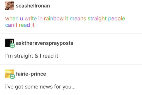 News, Prince, and Rainbow: seashellronan  when u write in rainbow it means straight people  can't read it  asktheravensprayposts  I'm straight & I read it  fairie-prince  i've got some news for you...