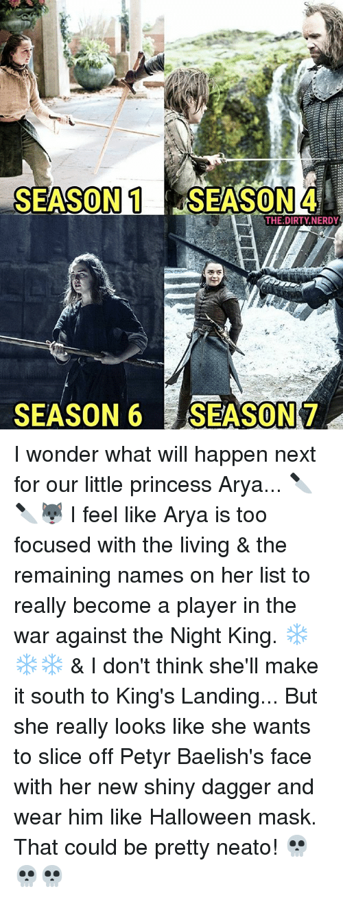 Season 6: SEASON 1 SEASON 4  THE DIRTY NERDY  SEASON 6  SEASON 7 I wonder what will happen next for our little princess Arya... 🔪🔪🐺 I feel like Arya is too focused with the living & the remaining names on her list to really become a player in the war against the Night King. ❄❄❄ & I don't think she'll make it south to King's Landing... But she really looks like she wants to slice off Petyr Baelish's face with her new shiny dagger and wear him like Halloween mask. That could be pretty neato! 💀💀💀