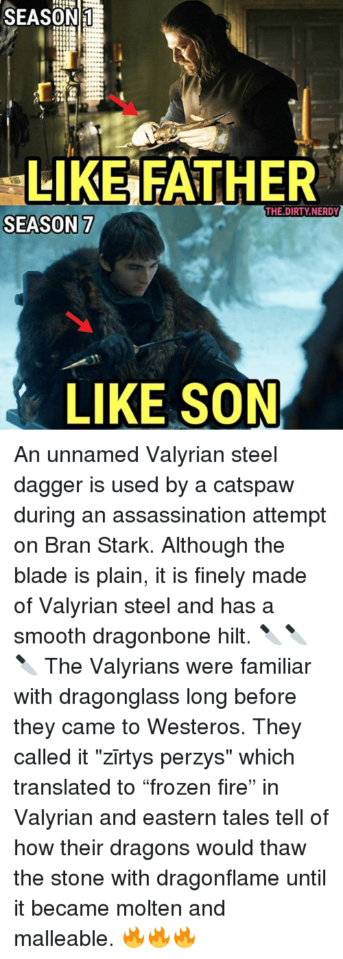 "stoning: SEASON  LIKE FATHER  THE.DIRTY.NERDY  SEASON 7  LIKE SON An unnamed Valyrian steel dagger is used by a catspaw during an assassination attempt on Bran Stark. Although the blade is plain, it is finely made of Valyrian steel and has a smooth dragonbone hilt. 🔪🔪🔪 The Valyrians were familiar with dragonglass long before they came to Westeros. They called it ""zīrtys perzys"" which translated to ""frozen fire"" in Valyrian and eastern tales tell of how their dragons would thaw the stone with dragonflame until it became molten and malleable. 🔥🔥🔥"