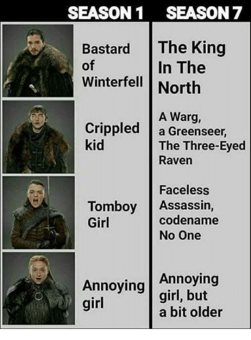 Season 7: SEASON1 SEASON 7  Bastard The King  of  Winterfell | North  In The  A Warg,  Crippled a Greenseer  kid  The Three-Eyed  Raven  Faceless  codename  Tomboy Assassin,  Girl  No One  Annoying  Annoying girl, but  girl  a bit older