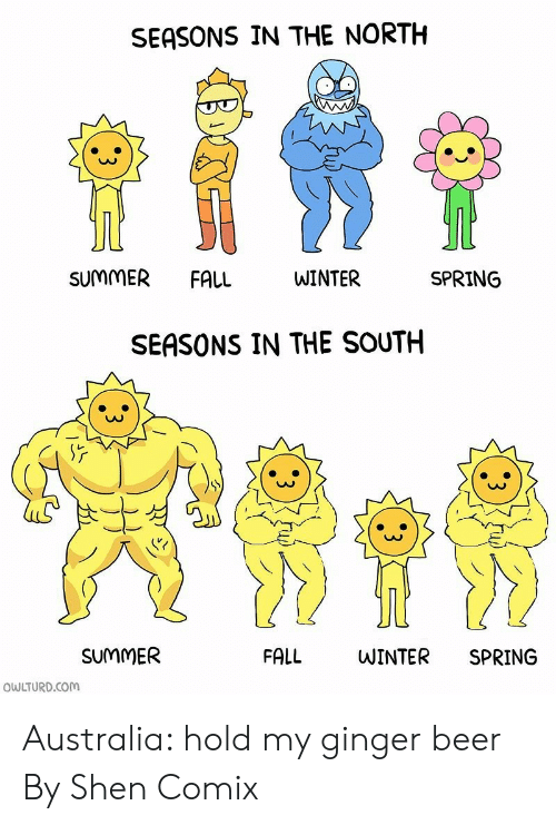 Beer, Dank, and Fall: SEASONS IN THE NORTH  SUMMER  FALL  WINTER  SPRING  SEASONS IN THE SOUTH  SUMMER  FALL  WINTER  SPRING  OWLTURD.COM Australia: hold my ginger beer  By Shen Comix