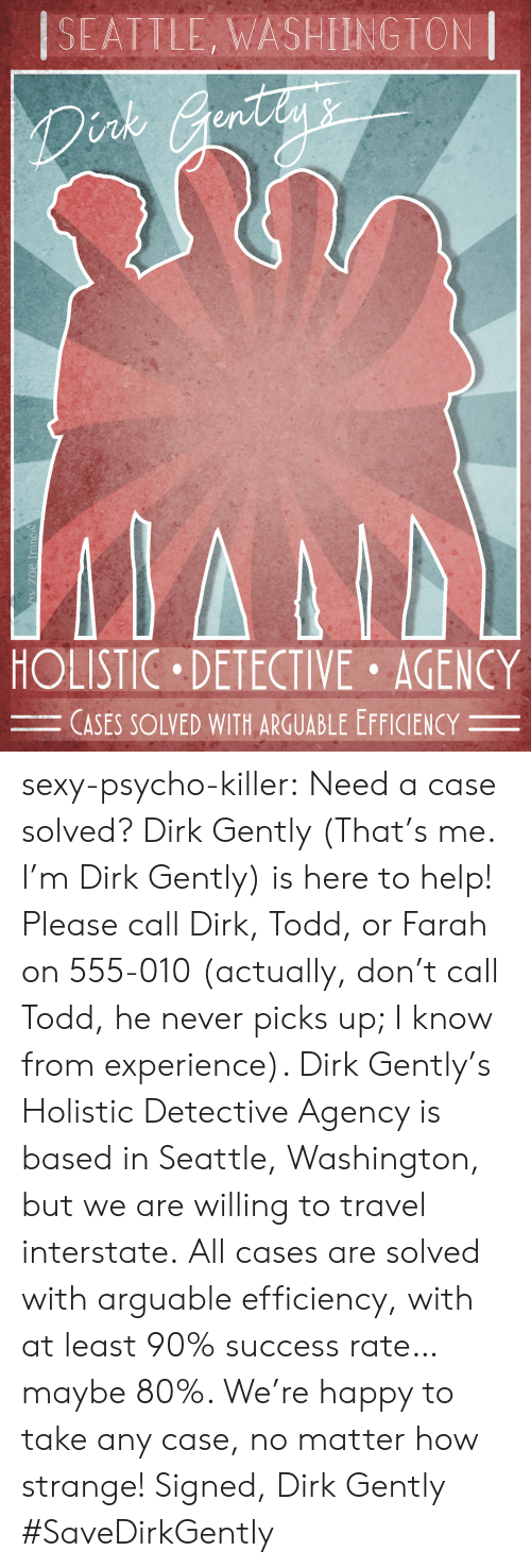 Sexy, Target, and Tumblr: SEATILE, WASHIINGTON  nk  en  HOLISTIC DETECTIVE AGENCY  CASES SOLVED WITH ARGUABLE EFFICIENCY- sexy-psycho-killer:  Need a case solved? Dirk Gently (That's me. I'm Dirk Gently) is here to help! Please call Dirk, Todd, or Farah on 555-010 (actually, don't call Todd, he never picks up; I know from experience). Dirk Gently's Holistic Detective Agency is based in Seattle, Washington, but we are willing to travel interstate.All cases are solved with arguable efficiency, with at least 90% success rate… maybe 80%.  We're happy to take any case, no matter how strange! Signed, Dirk Gently  #SaveDirkGently