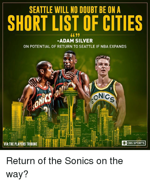 list ofs: SEATTLE WILL NO DOUBT BE ON A  SHORT LIST OF CITIES  -ADAM SILVER  ON POTENTIAL OF RETURN TO SEATTLE IF NBA EXPANDS  iC  VIA:THE PLAYERS TRIBUNE  CBS SPORTS Return of the Sonics on the way?