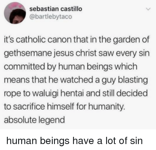 Hentai, Jesus, and Saw: sebastian castillo  @bartlebytaco  it's catholic canon that in the garden of  gethsemane jesus christ saw every sin  committed by human beings which  means that he watched a guy blasting  rope to waluigi hentai and still decided  to sacrifice himself for humanity.  absolute legend human beings have a lot of sin