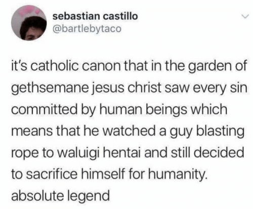 Hentai, Jesus, and Saw: sebastian castillo  @bartlebytaco  it's catholic canon that in the garden of  gethsemane jesus christ saw every sin  committed by human beings which  means that he watched a guy blasting  rope to waluigi hentai and still decided  to sacrifice himself for humanity.  absolute legend