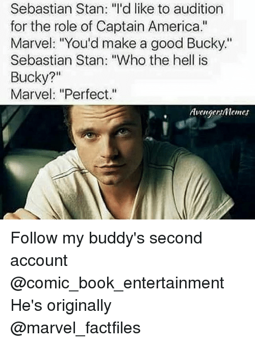 """buddys: Sebastian Stan: """"I'd like to audition  for the role of Captain America.""""  Marvel: """"You'd make a good Bucky.""""  Sebastian Stan: """"Who the hell is  Bucky?""""  Marvel: """"Perfect.""""  Avenger menes Follow my buddy's second account @comic_book_entertainment He's originally @marvel_factfiles"""