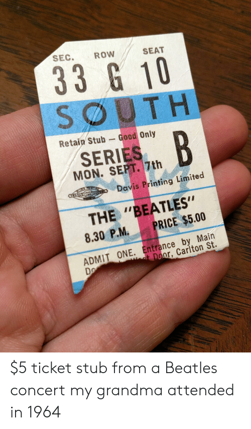 "Grandma, The Beatles, and Beatles: SEC.  ROW  SEAT  33 G 10  SOUTH  Retain Stub  Good Only  B  SERIES  MON. SEPT. 7th  Davis Printing Limited  CTRADKAPNOUT  UKIC  THE ""BEATLES""  PRICE $5.00  8.30 P.M.  ADMIT ONE. Entrance by Main  D  ot Door, Carlton St. $5 ticket stub from a Beatles concert my grandma attended in 1964"