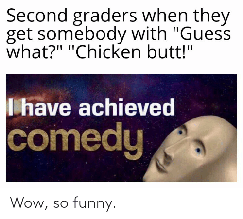 "Butt, Funny, and Wow: Second graders when they  get somebody with ""Guess  what?"" ""Chicken butt!""  I have achieved  comedy Wow, so funny."