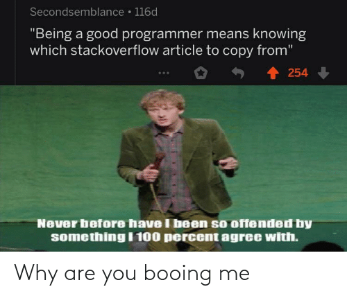"Percent: Secondsemblance • 116d  ""Being a good programmer means knowing  which stackoverflow article to copy from""  254  Never before have I been so offended by  something I 100 percent agree with. Why are you booing me"