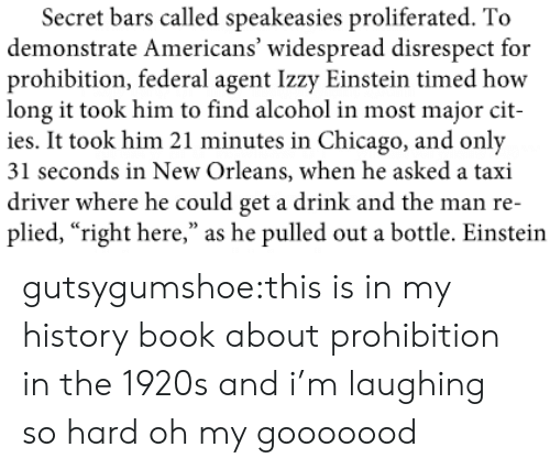 "Chicago, Target, and Tumblr: Secret bars called speakeasies proliferated. To  demonstrate Americans' widespread disrespect for  prohibition, federal agent Izzy Einstein timed how  long it took him to find alcohol in most major cit-  ies. It took him 21 minutes in Chicago, and only  31 seconds in New Orleans, when he asked a taxi  driver where he could get a drink and the man re-  plied, ""right here,"" as he pulled out a bottle. Einstein gutsygumshoe:this is in my history book about prohibition in the 1920s and i'm laughing so hard oh my gooooood"