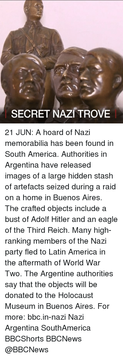 argentine: SECRET NAZI TROVE 21 JUN: A hoard of Nazi memorabilia has been found in South America. Authorities in Argentina have released images of a large hidden stash of artefacts seized during a raid on a home in Buenos Aires. The crafted objects include a bust of Adolf Hitler and an eagle of the Third Reich. Many high-ranking members of the Nazi party fled to Latin America in the aftermath of World War Two. The Argentine authorities say that the objects will be donated to the Holocaust Museum in Buenos Aires. For more: bbc.in-nazi Nazi Argentina SouthAmerica BBCShorts BBCNews @BBCNews