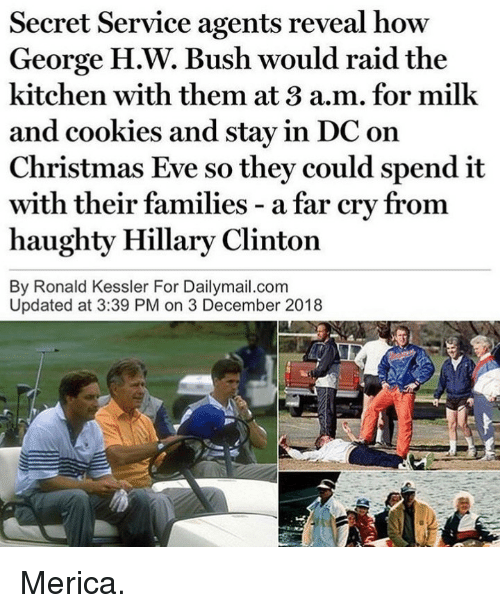 merica: Secret Service agents reveal how  George H.W. Bush would raid the  kitchen with them at 3 a.m. for milk  and cookies and stay in DC on  Christmas Eve so they could spend it  with  haughty Hillary Clinton  By Ronald Kessler For Dailymail.com  their families - a far cry from  Updated at 3:39 PM on 3 December 2018 Merica.