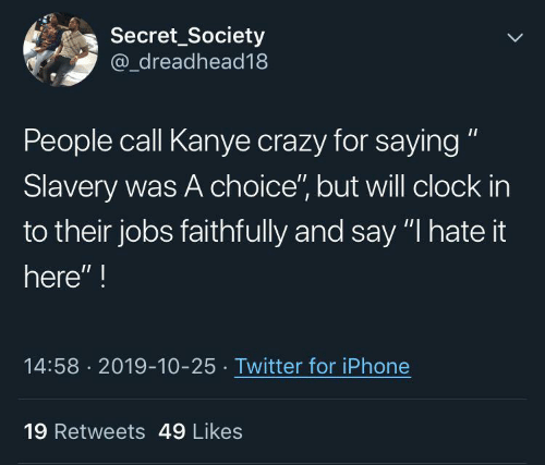 "Clock In: Secret_Society  @_dreadhead18  People call Kanye crazy for saying ""  Slavery was A choice"", but will clock in  to their jobs faithfully and say ""I hate it  here"" !  14:58 · 2019-10-25 · Twitter for iPhone  19 Retweets 49 Likes"