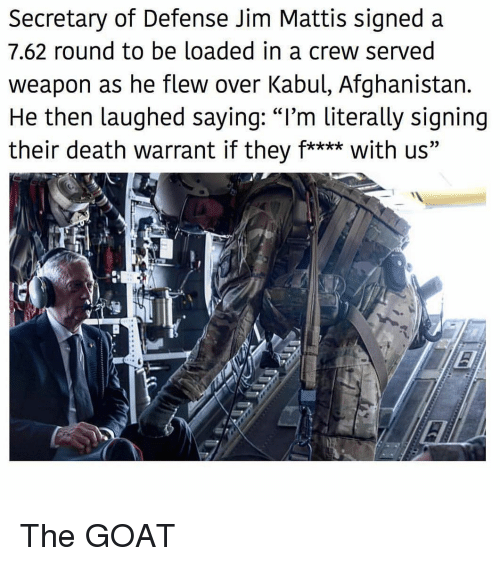 "Mattis: Secretary of Defense Jim Mattis signed a  7.62 round to be loaded in a crew served  weapon as he flew over Kabul, Afghanistan.  He then laughed saying: ""I'm literally signing  their death warrant if they f**** with us"" The GOAT"