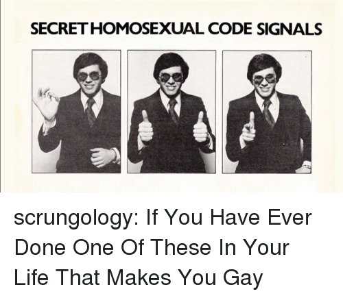 Life, Tumblr, and Blog: SECRETHOMOSEXUAL CODE SIGNALS scrungology: If You Have Ever Done One Of These In Your Life That Makes You Gay