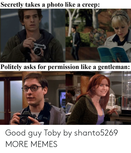 creep: Secretly takes a photo like a creep:  Politely asks for permission like a gentleman: Good guy Toby by shanto5269 MORE MEMES