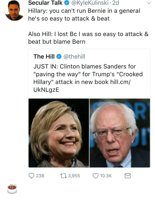 "Bern: Secular  Talk  @KyleKulinski  2d  Hillary: you can't run Bernie in a general  he's so easy to attack & beat  Also Hill: I lost Bc I was so easy to attack &  beat but blame Bern  The Hill @thehill  JUST IN: Clinton blames Sanders for  ""paving the way"" for Trump's ""Crooked  Hillary"" attack in new book hill.cm/  UkNLgzE  238 3,955 10.3 ☕️"