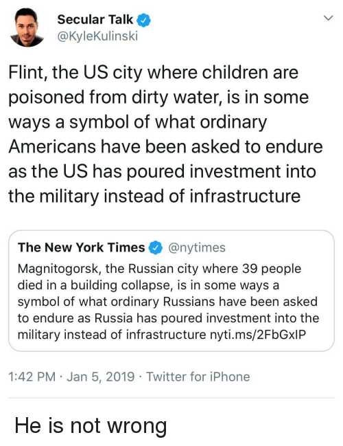 infrastructure: Secular Talk  @KyleKulinski  Flint, the US city where children are  poisoned from dirty water, is in some  ways a symbol of what ordinary  Americans have been asked to endure  as the US has poured investment into  the military instead of infrastructure  The New York Times @nytimes  Magnitogorsk, the Russian city where 39 people  died in a building collapse, is in some ways a  symbol of what ordinary Russians have been asked  to endure as Russia has poured investment into the  military instead of infrastructure nyti.ms/2FbGxIP  1:42 PM Jan 5, 2019 Twitter for iPhone He is not wrong