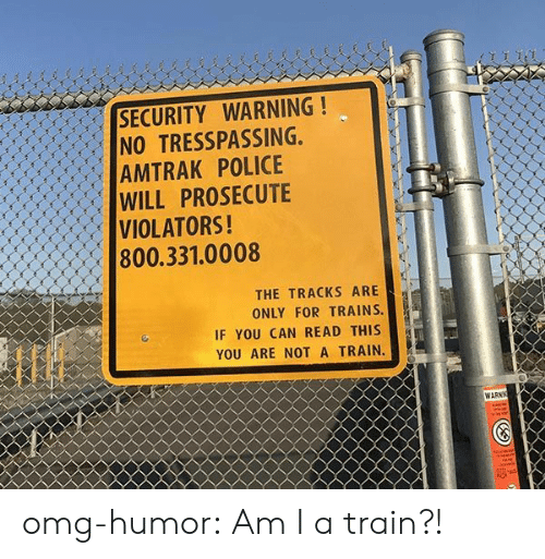 if you can read this: SECURITY WARNING!  NO TRESSPASSING,  AMTRAK POLICE  WILL PROSECUTE  VIOLATORS!  800.331.0008  lf  THE TRACKS ARE  ONLY FOR TRAINS.  IF YOU CAN READ THIS  YOU ARE NOT A TRAIN.  WARN omg-humor:  Am I a train?!