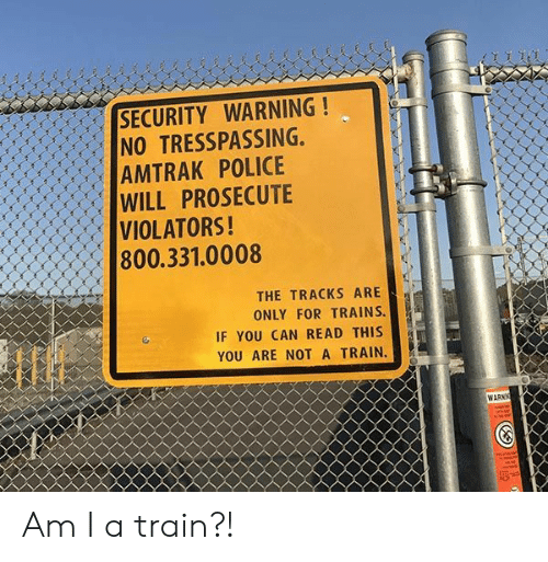 if you can read this: SECURITY WARNING!  NO TRESSPASSING,  AMTRAK POLICE  WILL PROSECUTE  VIOLATORS!  800.331.0008  lf  THE TRACKS ARE  ONLY FOR TRAINS.  IF YOU CAN READ THIS  YOU ARE NOT A TRAIN.  WARN Am I a train?!
