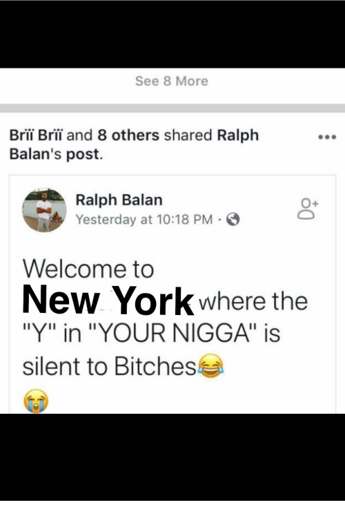 "New York, York, and Yesterday: See 8 More  Bri Bri and 8 others shared Ralph  Balan's post.  Yesterday at 10:18 PM  Welcome to  New York where the  ""Y"" in ""YOUR NIGGA"" is  silent to Bitches"
