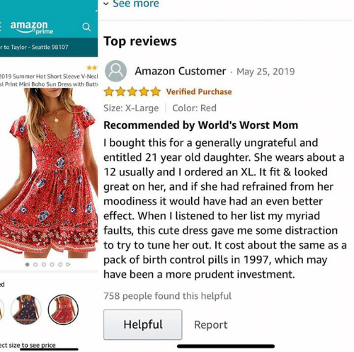 Listened: See more  amazon  prime  Top reviews  r to Taylor- Seattle 98107  Amazon Customer May 25, 2019  019 Summer Hot Short Sleeve V-Necl  al Print Mini Boho Sun Dress with Butt  Verified Purchase  Size: X-Large  Color: Red  Recommended by World's Worst Mom  I bought this for a generally ungrateful and  entitled 21 year old daughter. She wears about a  12 usually and I ordered an XL. It fit & looked  great on her, and if she had refrained from her  moodiness it would have had an even better  effect. When I listened to her list my myriad  faults, this cute dress gave me some distraction  to try to tune her out. It cost about the same as a  pack of birth control pills in 1997, which may  have been a more prudent investment.  758 people found this helpful  Helpful  Report  ect size to see price