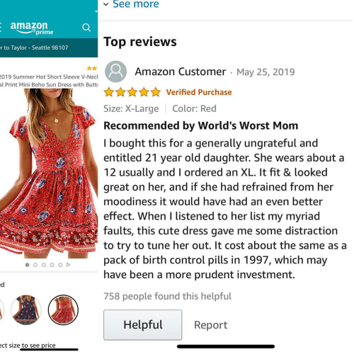Listened: See more  V  E amazon  7prime  Top reviews  r to Taylor Seattle 98107  Amazon Customer May 25, 2019  019 Summer Hot Short Sleeve V-Necl  al Print Mini Boho Sun Dress with Butt  Verified Purchase  Size: X-Large  Color: Red  Recommended by World's Worst Mom  I bought this for a  entitled 21 year old daughter. She wears about a  12 usually and I ordered an XL. It fit & looked  great on her, and if she had refrained from her  generally ungrateful and  moodiness it would have had an even better  effect. When I listened to her list my myriad  faults, this cute dress gave me some distraction  to try to tune her out. It cost about the same as a  pack of birth control pills in 1997, which may  have been a more prudent investment.  ed  758 people found this helpful  Helpful  Report  ect size to see price