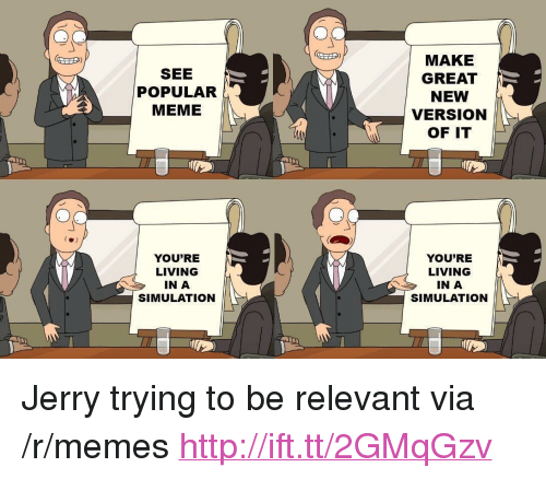 """Meme, Memes, and Http: SEE  POPULAR  MEME  MAKE  GREAT  NEW  VERSION  OF IT  YOU'RE  LIVING  IN A  SIMULATION  YOU'RE  LIVING  IN A  SIMULATION <p>Jerry trying to be relevant via /r/memes <a href=""""http://ift.tt/2GMqGzv"""">http://ift.tt/2GMqGzv</a></p>"""