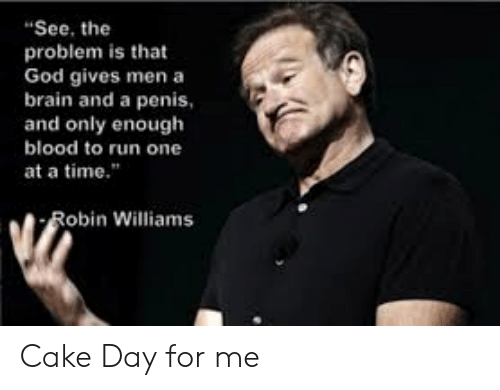 "Robin Williams: ""See, the  problem is that  God gives men a  brain and a penis  and only enough  blood to run one  at a time.""  Robin Williams Cake Day for me"