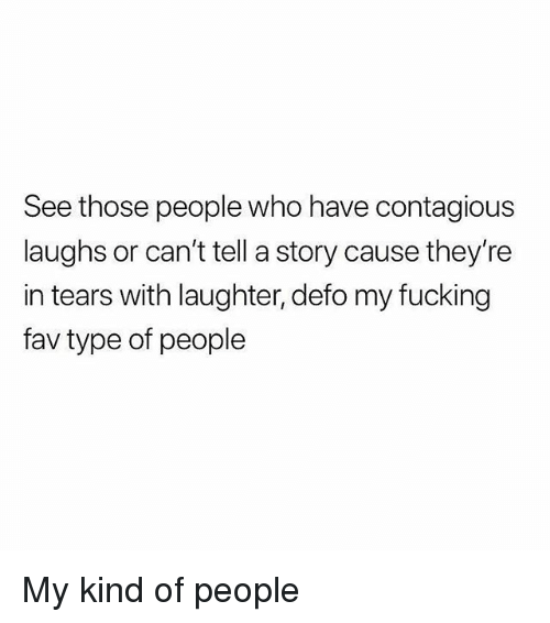 Type Of People: See those people who have contagious  laughs or can't tell a story cause they're  in tears with laughter, defo my fucking  fav type of people My kind of people