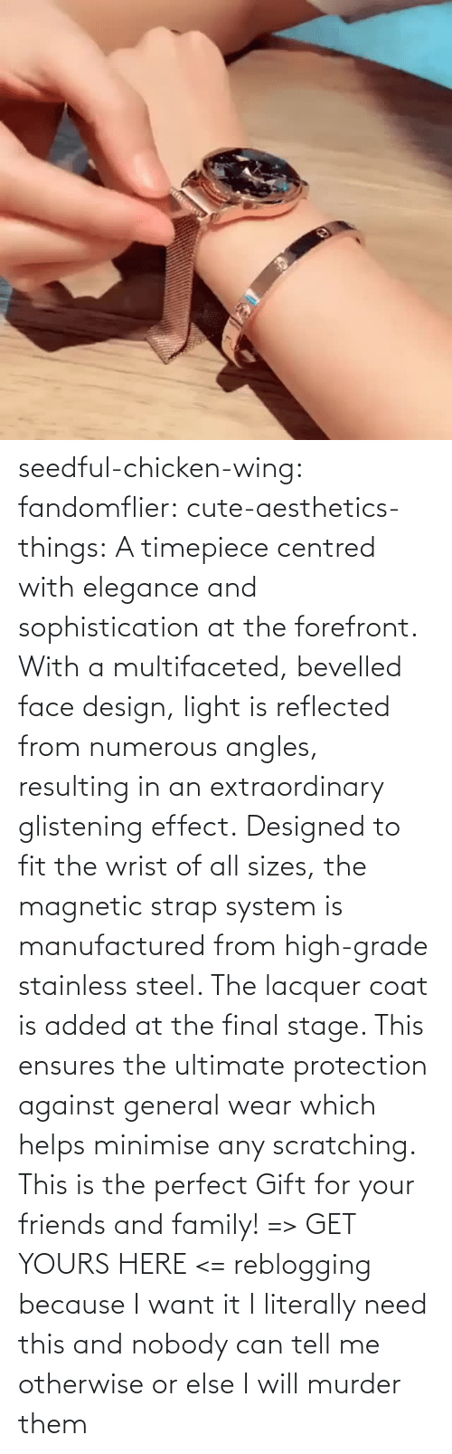 From: seedful-chicken-wing: fandomflier:  cute-aesthetics-things:   A timepiece centred with elegance and sophistication at the forefront. With a multifaceted, bevelled face design, light is reflected from numerous angles, resulting in an extraordinary glistening effect. Designed to fit the wrist of all sizes, the magnetic strap system is manufactured from high-grade stainless steel. The lacquer coat is added at the final stage. This ensures the ultimate protection against general wear which helps minimise any scratching. This is the perfect Gift for your friends and family! => GET YOURS HERE <=   reblogging because I want it  I literally need this and nobody can tell me otherwise or else I will murder them