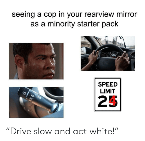 """Mirror, White, and Starter Pack: seeing a cop in your rearview mirror  as a minority starter pack  SPEED  LIMIT  25 """"Drive slow and act white!"""""""