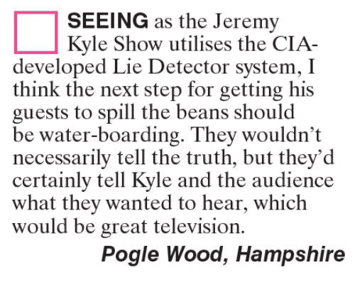 the jeremy kyle show: SEEING as the Jeremy  Kyle Show utilises the CIA-  developed Lie Detector system, I  think the next step for getting his  guests to spill the beans should  be water-boarding. They wouldn't  necessarily tell the truth, but they'd  certainly tell Kyle and the audience  what they wanted to hear, which  would be great television.  Pogle Wood, Hampshire
