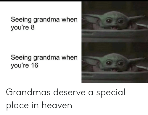 seeing: Seeing grandma when  you're 8  Seeing grandma when  you're 16 Grandmas deserve a special place in heaven