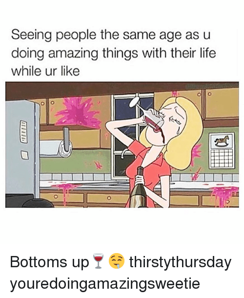 Funny, Life, and Amazing: Seeing people the same age as u  doing amazing things with their life  while ur like Bottoms up🍷🤤 thirstythursday youredoingamazingsweetie