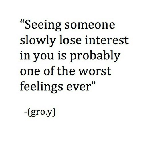 """The Worst, One, and You: """"Seeing someone  slowly lose interest  in you is probably  one of the worst  feelings ever""""  -(gro.y)"""