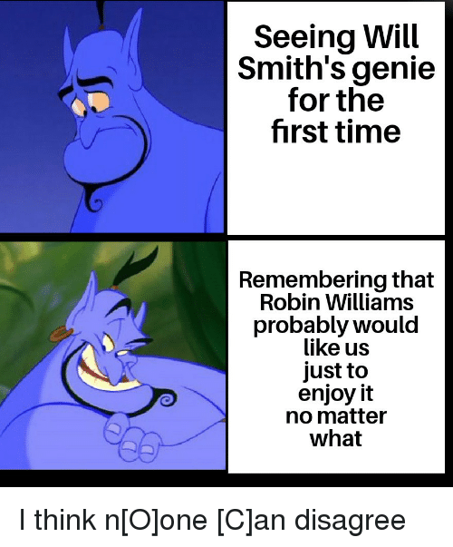 Robin Williams: Seeing Will  Smith's genie  for the  first time  Remembering that  Robin Williams  probably would  like us  just to  enjoy it  no matter  what I think n[O]one [C]an disagree