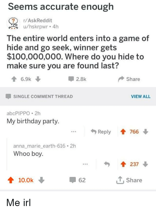 Anaconda, Anna, and Birthday: Seems accurate enough  r/AskReddit  u/hskrpwr 4h  The entire world enters into a game of  hide and go seek, winner gets  $100,000,000. Where do you hide to  make sure you are found last?  6.9k  甲2.8k  Share  SINGLE COMMENT THREAD  VIEW ALL  abcPIPPO .2h  My birthday party.  Reply會766  anna_marie earth-616 2h  Whoo boy  會237 ↓  會10.0k  62  T,Share