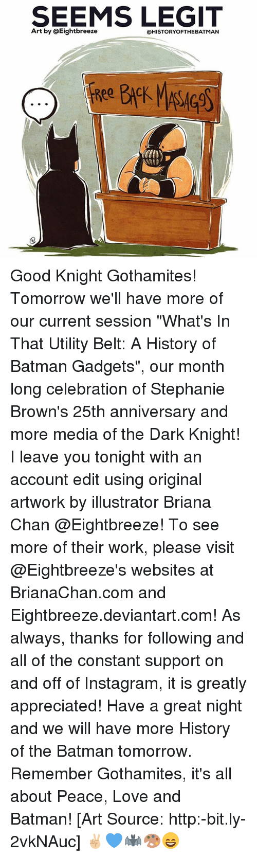 """Legitably: SEEMS LEGIT  Art by @Eightbreeze  @HISTORYOFTHEBATMAN Good Knight Gothamites! Tomorrow we'll have more of our current session """"What's In That Utility Belt: A History of Batman Gadgets"""", our month long celebration of Stephanie Brown's 25th anniversary and more media of the Dark Knight! I leave you tonight with an account edit using original artwork by illustrator Briana Chan @Eightbreeze! To see more of their work, please visit @Eightbreeze's websites at BrianaChan.com and Eightbreeze.deviantart.com! As always, thanks for following and all of the constant support on and off of Instagram, it is greatly appreciated! Have a great night and we will have more History of the Batman tomorrow. Remember Gothamites, it's all about Peace, Love and Batman! [Art Source: http:-bit.ly-2vkNAuc] ✌🏼💙🦇🎨😄"""