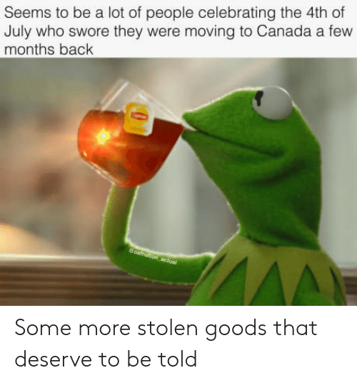 Moving To Canada: Seems to be a lot of people celebrating the 4th of  July who swore they were moving to Canada a few  months back Some more stolen goods that deserve to be told