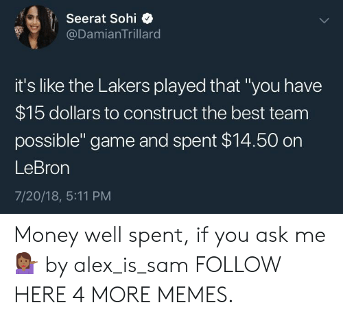 "Dank, Los Angeles Lakers, and Memes: Seerat Sohi  @DamianTrillard  it's like the Lakers played that ""you have  $15 dollars to construct the best team  possible"" game and spent $14.50 on  LeBron  7/20/18, 5:11 PM Money well spent, if you ask me 💁🏾‍♀️ by alex_is_sam FOLLOW HERE 4 MORE MEMES."