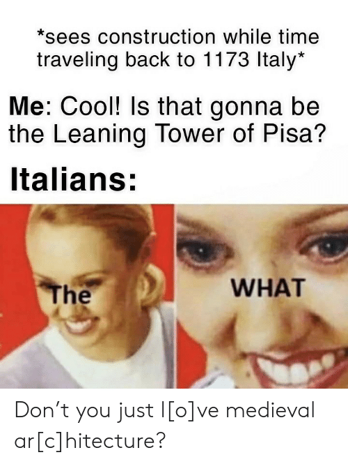 Construction: *sees construction while time  traveling back to 1173 Italy*  Me: Cool! Is that gonna be  the Leaning Tower of Pisa?  Italians:  WHAT  The Don't you just l[o]ve medieval ar[c]hitecture?