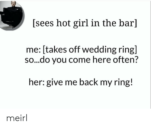 Girl, Wedding, and MeIRL: [sees hot girl in the bar]  me: [takes off wedding ring]  so...do you come here often?  her: give me back my ring! meirl