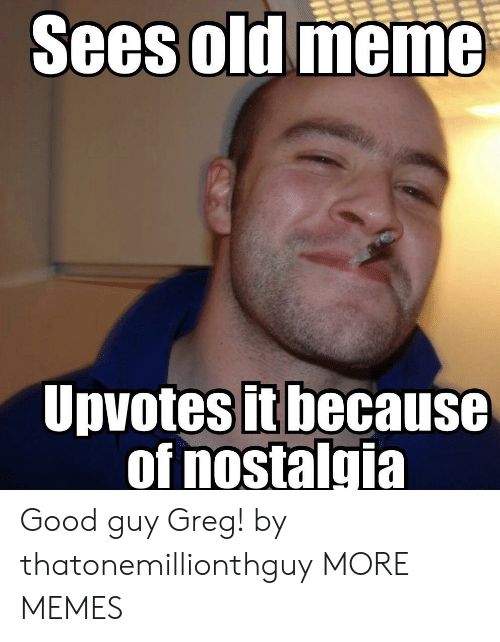 Dank, Meme, and Memes: Sees  old meme  Upvotesit because  of nostalgia Good guy Greg! by thatonemillionthguy MORE MEMES