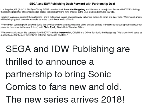 """ecstatic: SEGA and IDW Publishing Dash Forward with Partnership Deal  Los Angeles, CA (July 21, 2017) Today SEGA revealed that Sonic the Hedgehog and his friends have joined forces with IDW Publishing,  the leading publisher of licensed comic books, to begin a thrilling new chapter in the Blue Blur's adventures in 2018.  Creative teams are currently being formed, and a publishing plan is now underway with more details to come at a later date. Writers and artists  will be bringing their considerable talents to the comic book world of Sonic.  We've been speaking with beloved Sonic fan-favorite creators and new creators alike, and are excited to be able to spread specifics about our  plans for the comic in the near future,"""" said Chris Ryall, IDWs Chief Creative Officer  """"We are ecstatic about this partnership with IDW, said lvo Gerscovich, Chief Brand Officer for Sonic the Hedgehog. """"We know they'll serve as  a good home for the new adventures of Sonic, his friends and foes. SEGA and IDW Publishing are thrilled to announce a partnership to bring Sonic Comics to fans new and old. The new series arrives 2018!"""